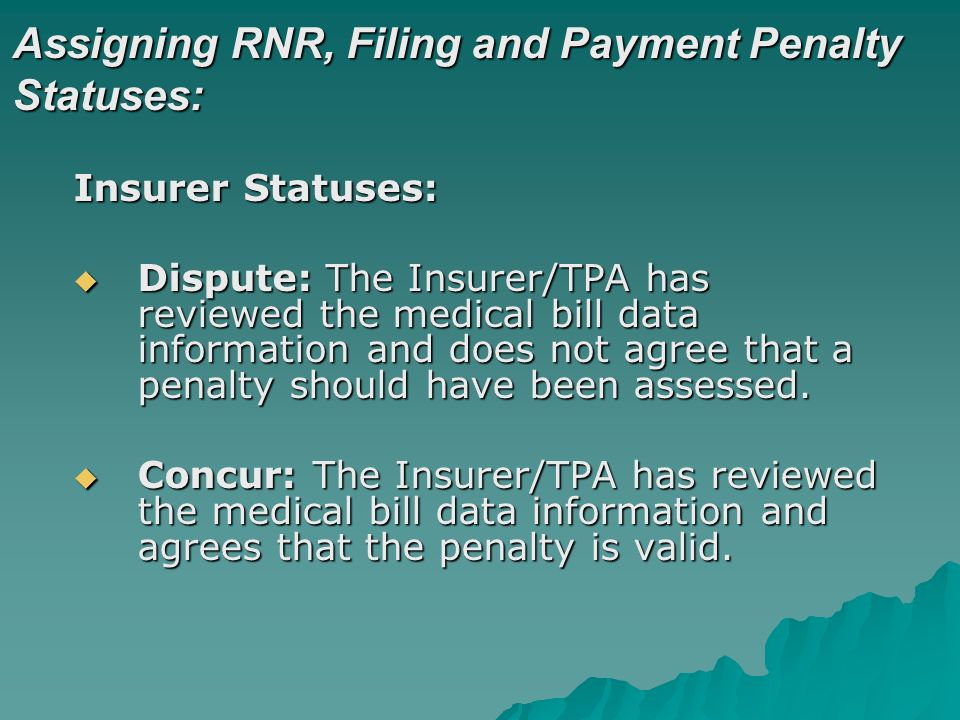 Assigning RNR, Filing and Payment Penalty Statuses: Insurer Statuses: Dispute: The Insurer/TPA has reviewed the medical bill data information and does not agree that a penalty should have been assessed.