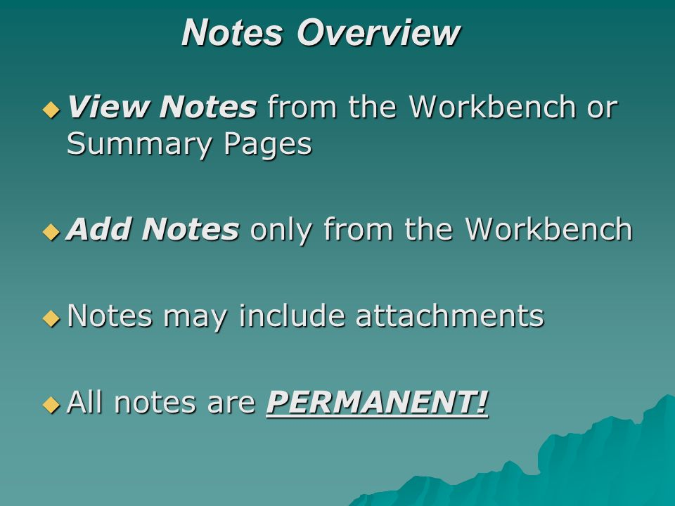 Notes Overview View Notes from the Workbench or Summary Pages View Notes from the Workbench or Summary Pages Add Notes only from the Workbench Add Notes only from the Workbench Notes may include attachments Notes may include attachments All notes are PERMANENT.