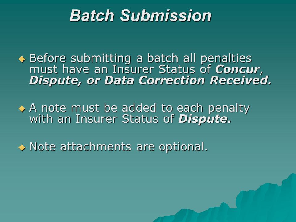 Batch Submission Before submitting a batch all penalties must have an Insurer Status of Concur, Dispute, or Data Correction Received.