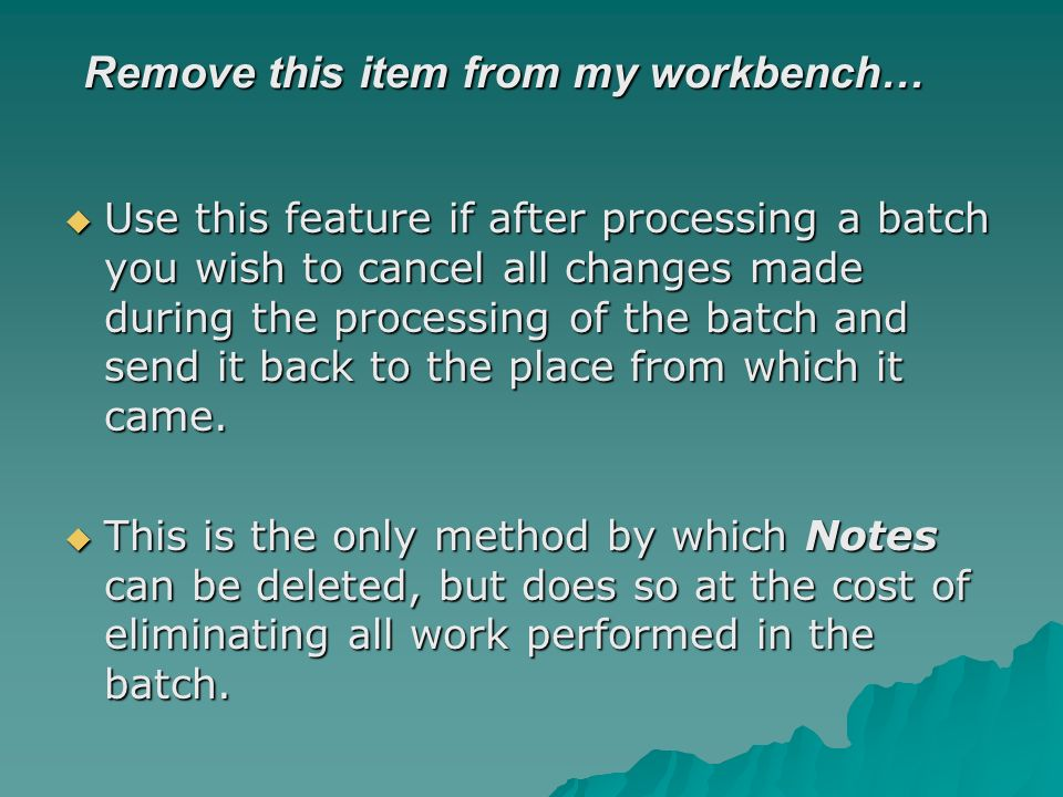 Remove this item from my workbench… Use this feature if after processing a batch you wish to cancel all changes made during the processing of the batch and send it back to the place from which it came.