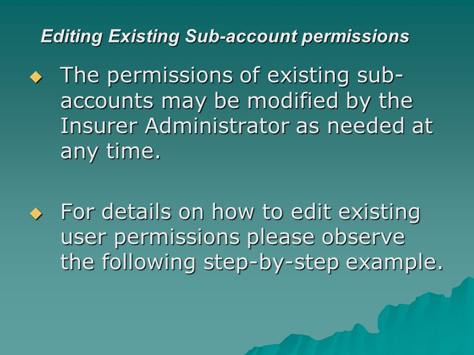 Editing Existing Sub-account permissions The permissions of existing sub- accounts may be modified by the Insurer Administrator as needed at any time.