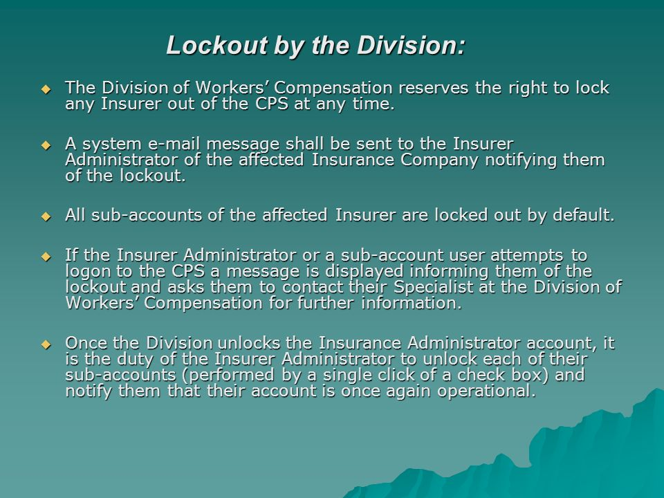 Lockout by the Division: The Division of Workers Compensation reserves the right to lock any Insurer out of the CPS at any time.
