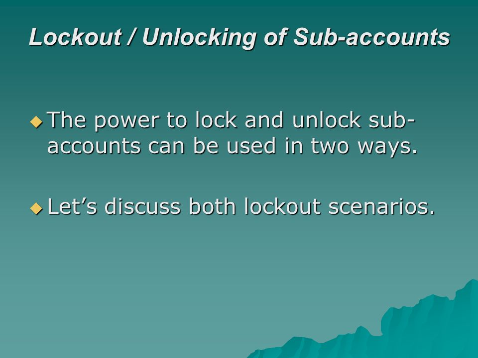 Lockout / Unlocking of Sub-accounts The power to lock and unlock sub- accounts can be used in two ways.