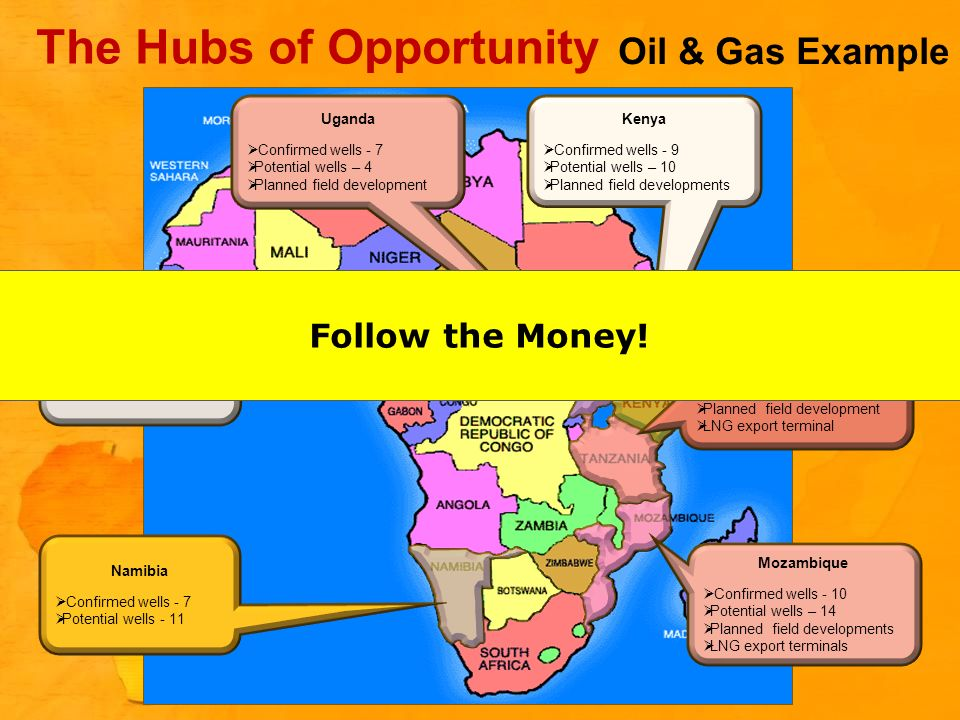 The Hubs of Opportunity Oil & Gas Example Uganda Confirmed wells - 7 Potential wells – 4 Planned field development Ghana Confirmed wells - 13 Potential wells – 4 Various field developments Tanzania Confirmed wells - 14 Potential wells – 8 Planned field development LNG export terminal Namibia Confirmed wells - 7 Potential wells - 11 Mozambique Confirmed wells - 10 Potential wells – 14 Planned field developments LNG export terminals Kenya Confirmed wells - 9 Potential wells – 10 Planned field developments Follow the Money!