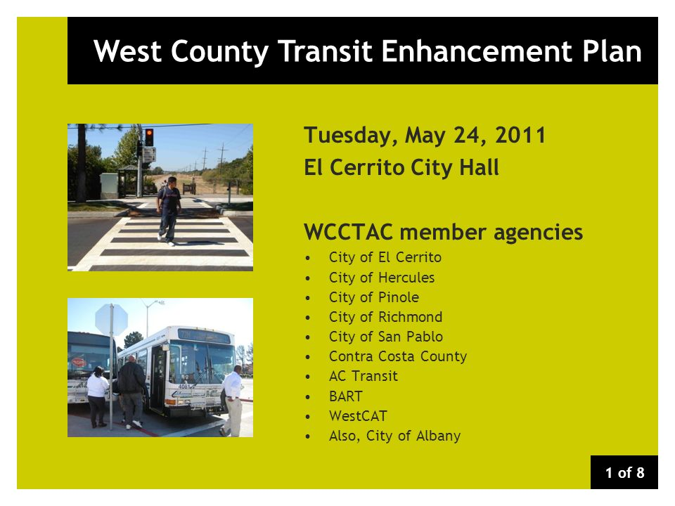 West County Transit Enhancement Plan Tuesday, May 24, 2011 El Cerrito City Hall WCCTAC member agencies City of El Cerrito City of Hercules City of Pinole City of Richmond City of San Pablo Contra Costa County AC Transit BART WestCAT Also, City of Albany 1 of 8