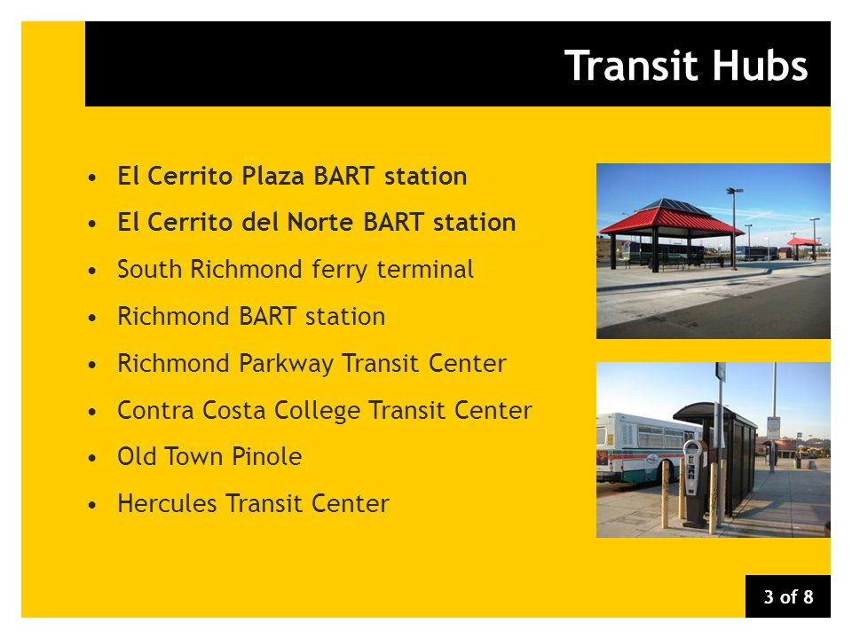 Transit Hubs El Cerrito Plaza BART station El Cerrito del Norte BART station South Richmond ferry terminal Richmond BART station Richmond Parkway Transit Center Contra Costa College Transit Center Old Town Pinole Hercules Transit Center 3 of 8