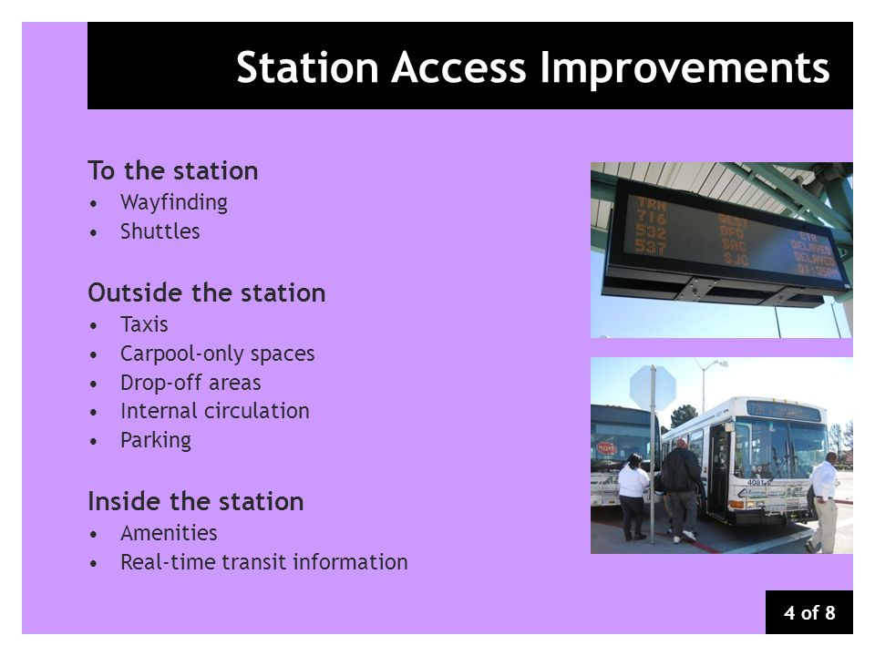 Station Access Improvements To the station Wayfinding Shuttles Outside the station Taxis Carpool-only spaces Drop-off areas Internal circulation Parking Inside the station Amenities Real-time transit information 4 of 8