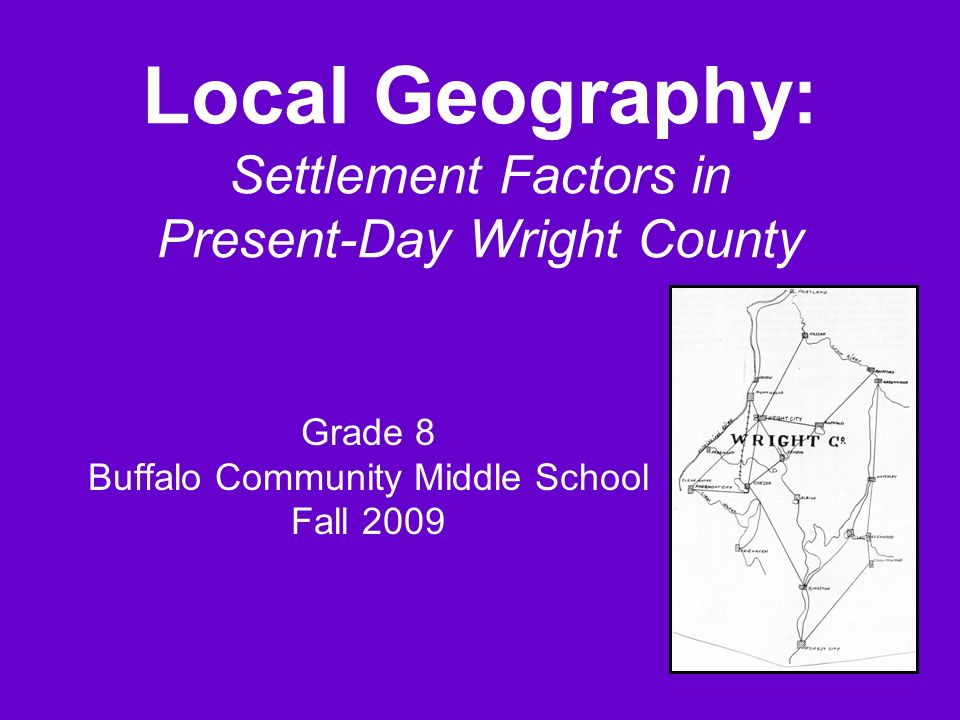 Local Geography: Settlement Factors in Present-Day Wright County Grade 8 Buffalo Community Middle School Fall 2009
