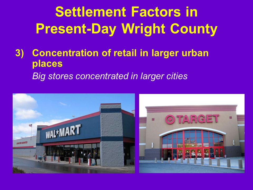 3)Concentration of retail in larger urban places Big stores concentrated in larger cities Settlement Factors in Present-Day Wright County