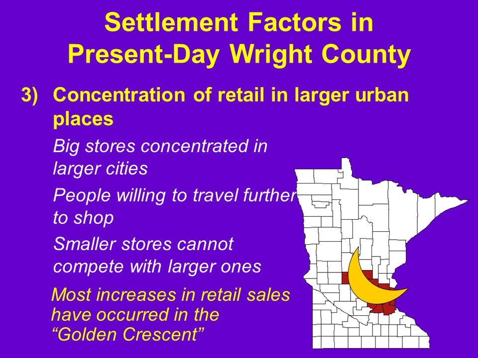 3)Concentration of retail in larger urban places Big stores concentrated in larger cities People willing to travel further to shop Smaller stores cannot compete with larger ones Settlement Factors in Present-Day Wright County Most increases in retail sales have occurred in the Golden Crescent