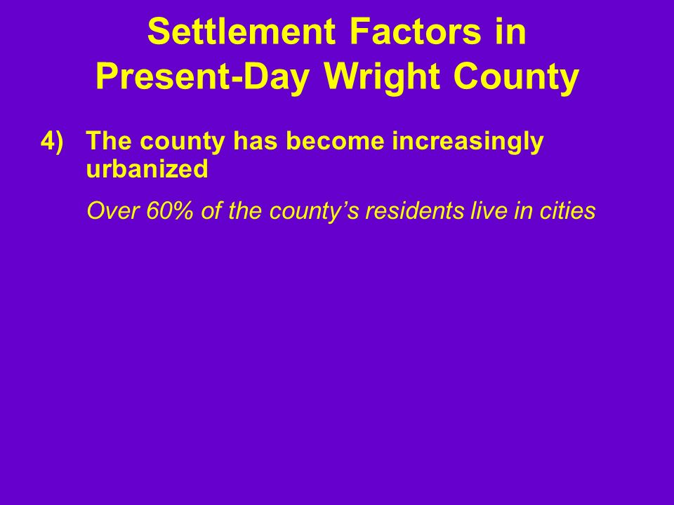 4)The county has become increasingly urbanized Over 60% of the countys residents live in cities Settlement Factors in Present-Day Wright County
