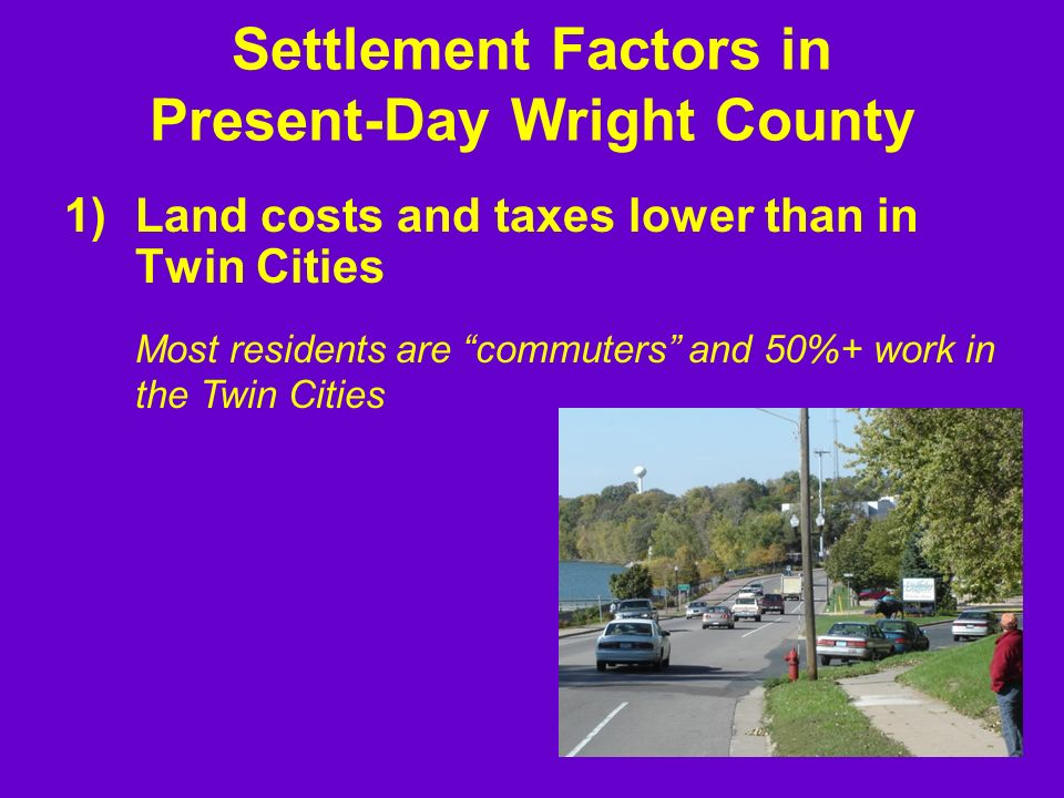 Settlement Factors in Present-Day Wright County 1)Land costs and taxes lower than in Twin Cities Most residents are commuters and 50%+ work in the Twin Cities
