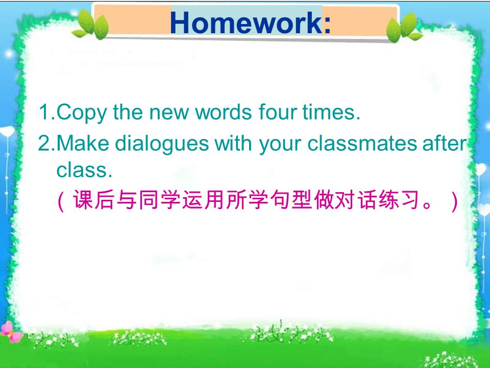 Homework: 1.Copy the new words four times. 2.Make dialogues with your classmates after class.