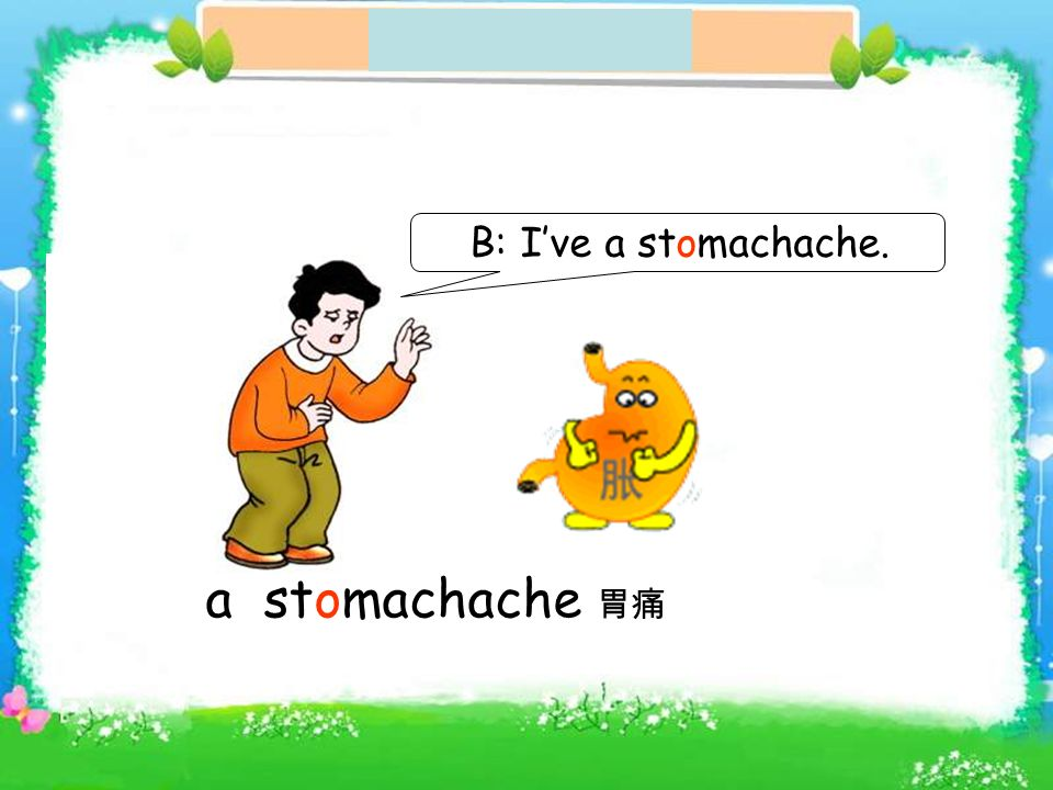 a stomachache B: Ive a stomachache.