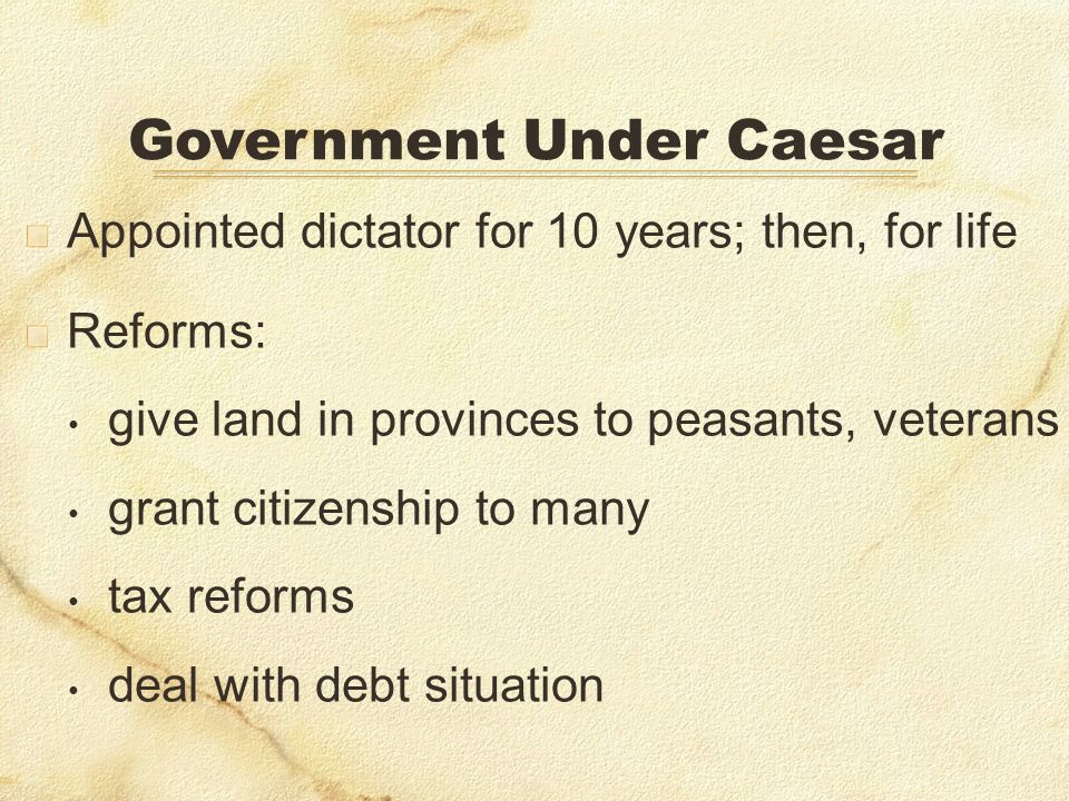 Appointed dictator for 10 years; then, for life Reforms: give land in provinces to peasants, veterans grant citizenship to many tax reforms deal with debt situation Government Under Caesar
