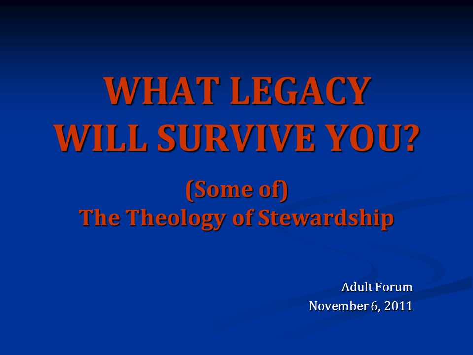WHAT LEGACY WILL SURVIVE YOU (Some of) The Theology of Stewardship Adult Forum November 6, 2011