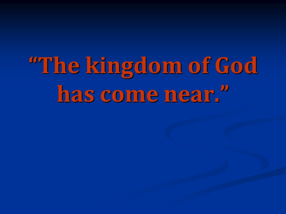 The kingdom of God has come near.