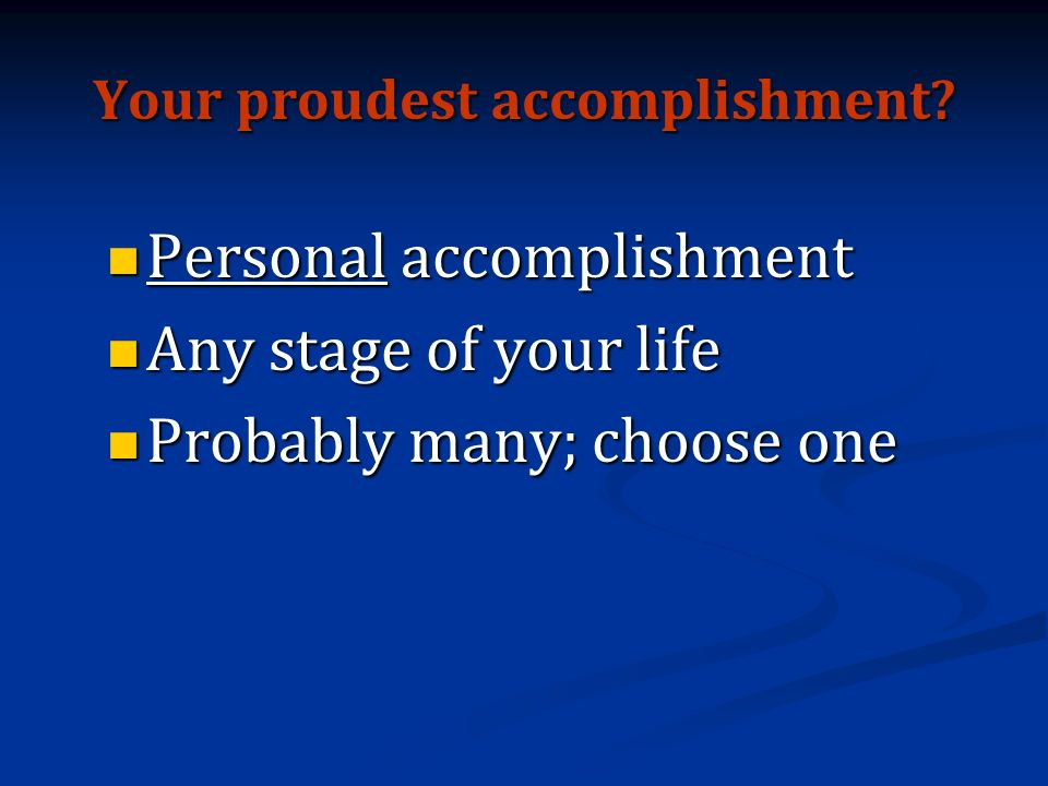 Your proudest accomplishment.