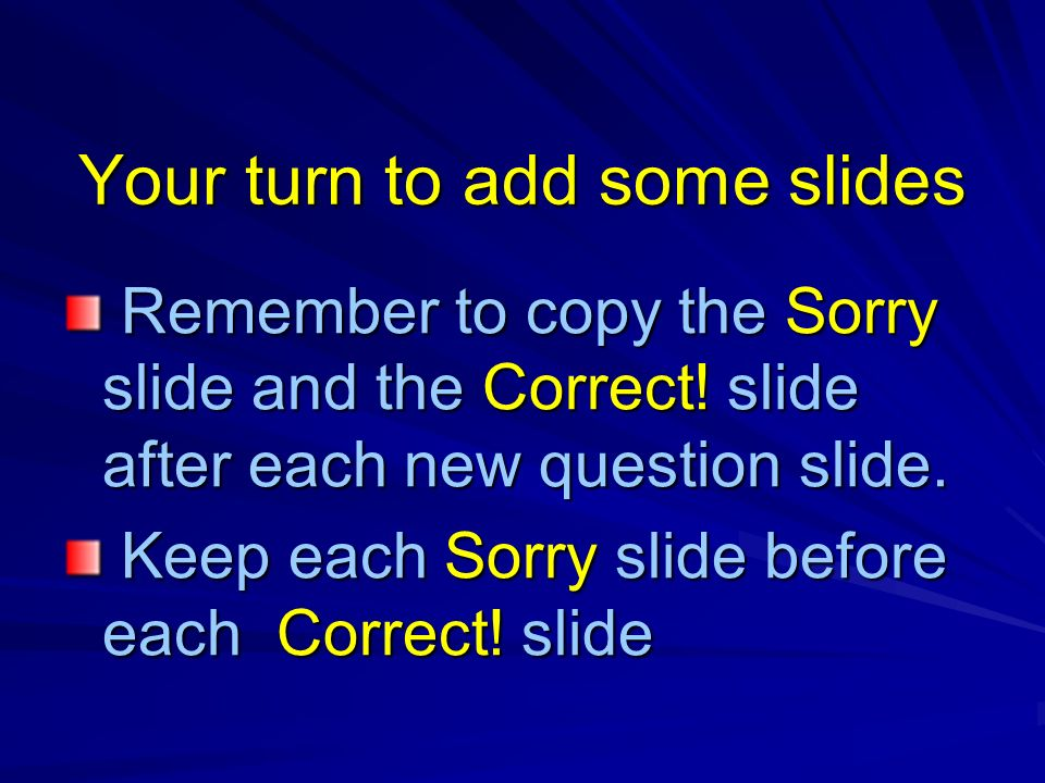 Your turn to add some slides Remember to copy the Sorry slide and the Correct.