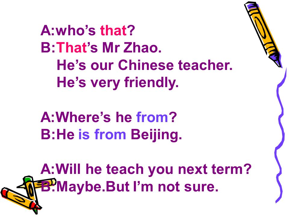A:whos that. B:Thats Mr Zhao. Hes our Chinese teacher.
