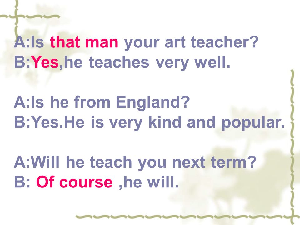 A:Is that man your art teacher. B:Yes,he teaches very well.