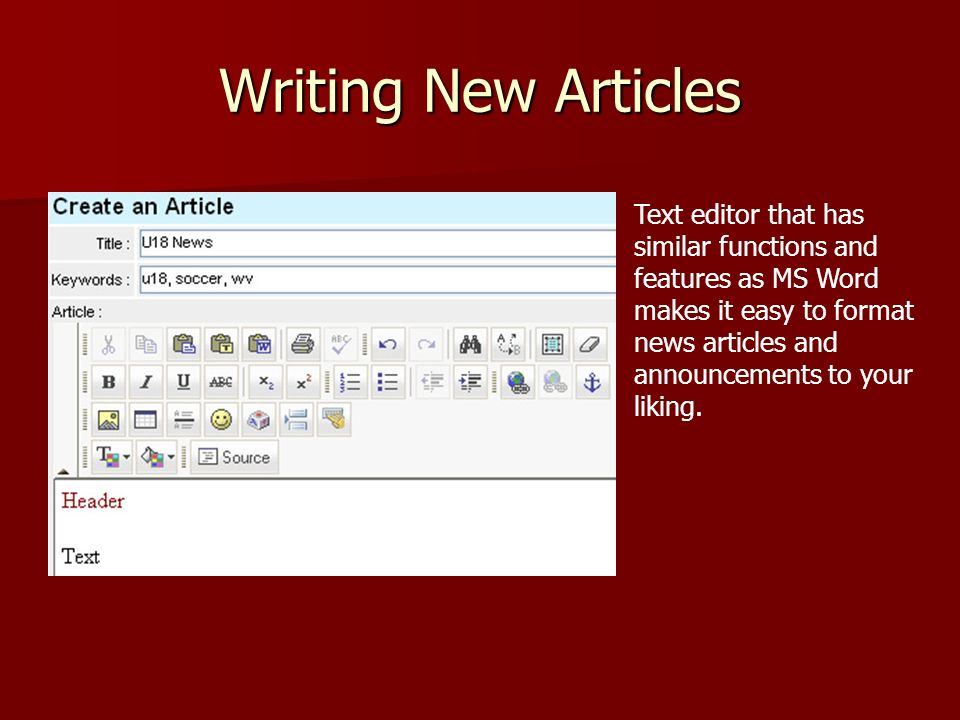 Writing New Articles Text editor that has similar functions and features as MS Word makes it easy to format news articles and announcements to your liking.