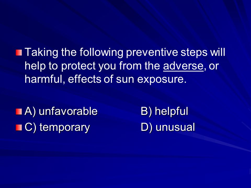Taking the following preventive steps will help to protect you from the adverse, or harmful, effects of sun exposure.
