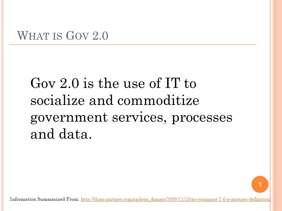 W HAT IS G OV 2.0 Gov 2.0 is the use of IT to socialize and commoditize government services, processes and data.