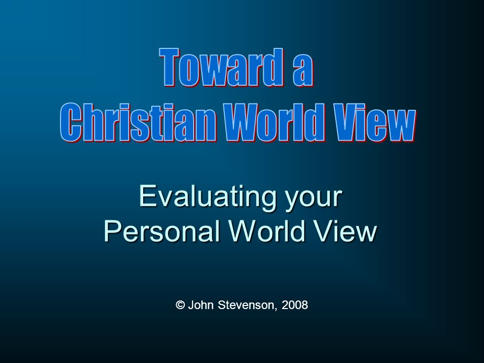 Evaluating your Personal World View © John Stevenson, 2008