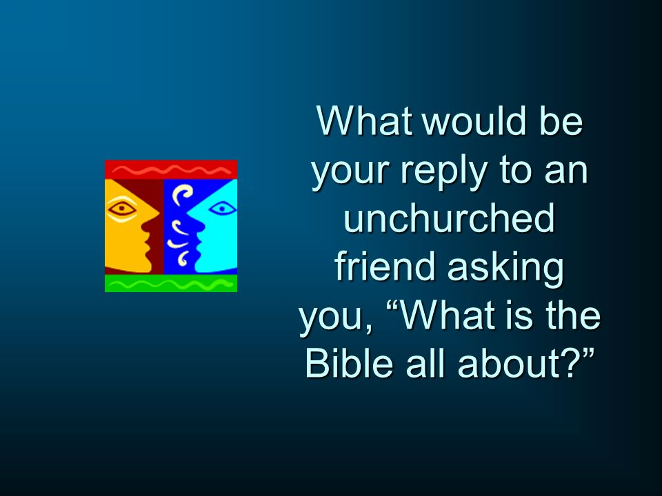 What would be your reply to an unchurched friend asking you, What is the Bible all about