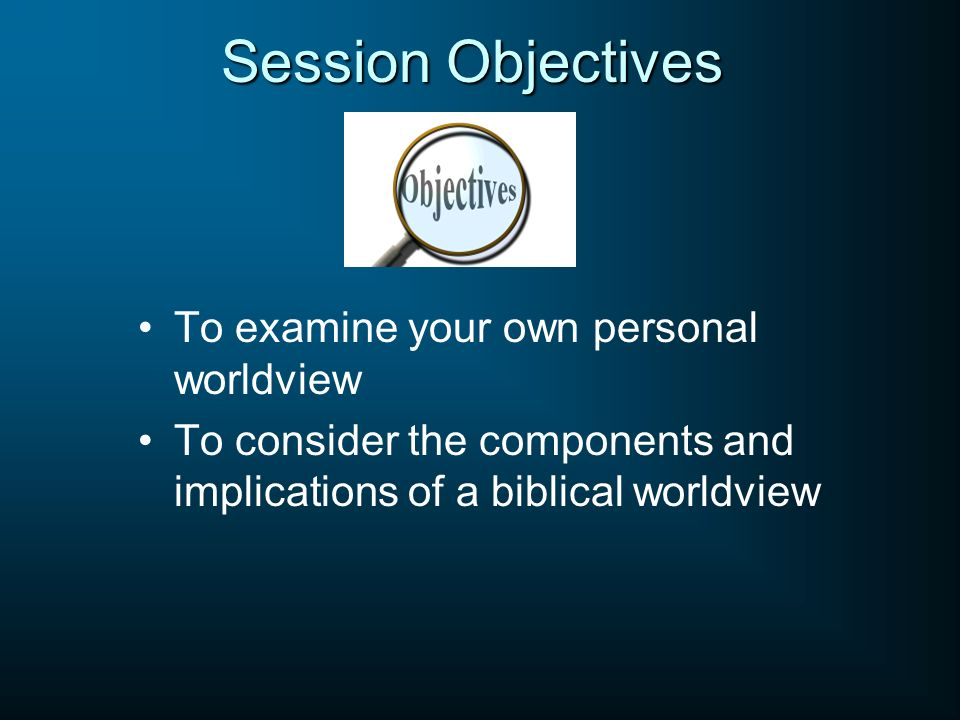 Session Objectives To examine your own personal worldview To consider the components and implications of a biblical worldview