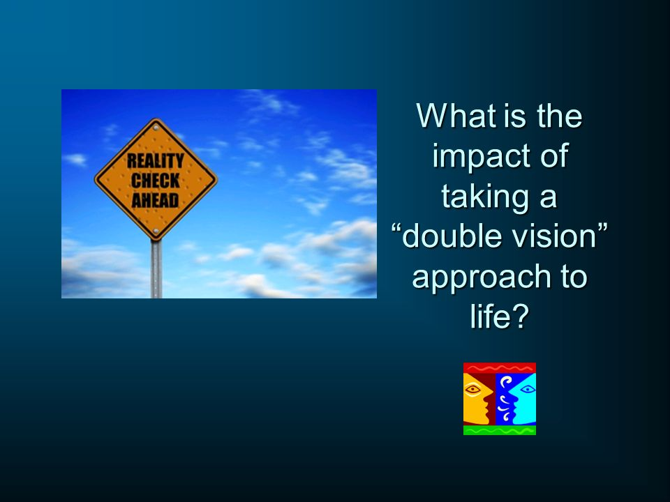 What is the impact of taking a double vision approach to life
