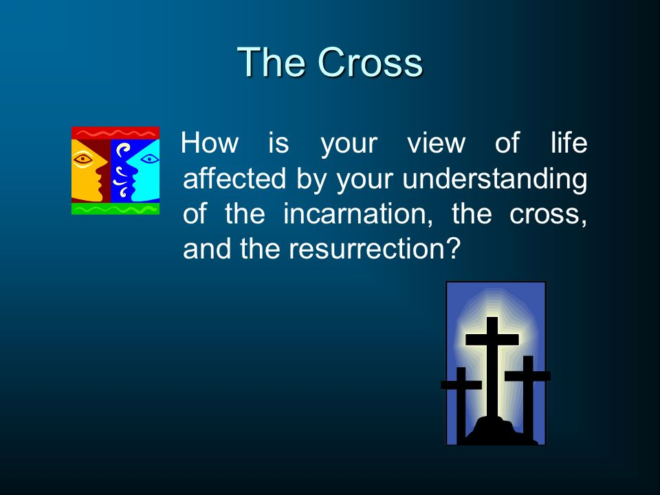 The Cross How is your view of life affected by your understanding of the incarnation, the cross, and the resurrection