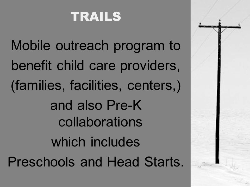 TRAILS Mobile outreach program to benefit child care providers, (families, facilities, centers,) and also Pre-K collaborations which includes Preschools and Head Starts.