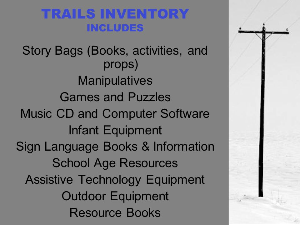 TRAILS INVENTORY INCLUDES Story Bags (Books, activities, and props) Manipulatives Games and Puzzles Music CD and Computer Software Infant Equipment Sign Language Books & Information School Age Resources Assistive Technology Equipment Outdoor Equipment Resource Books