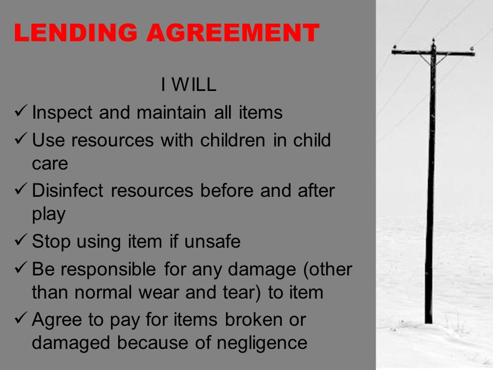 LENDING AGREEMENT I WILL Inspect and maintain all items Use resources with children in child care Disinfect resources before and after play Stop using item if unsafe Be responsible for any damage (other than normal wear and tear) to item Agree to pay for items broken or damaged because of negligence