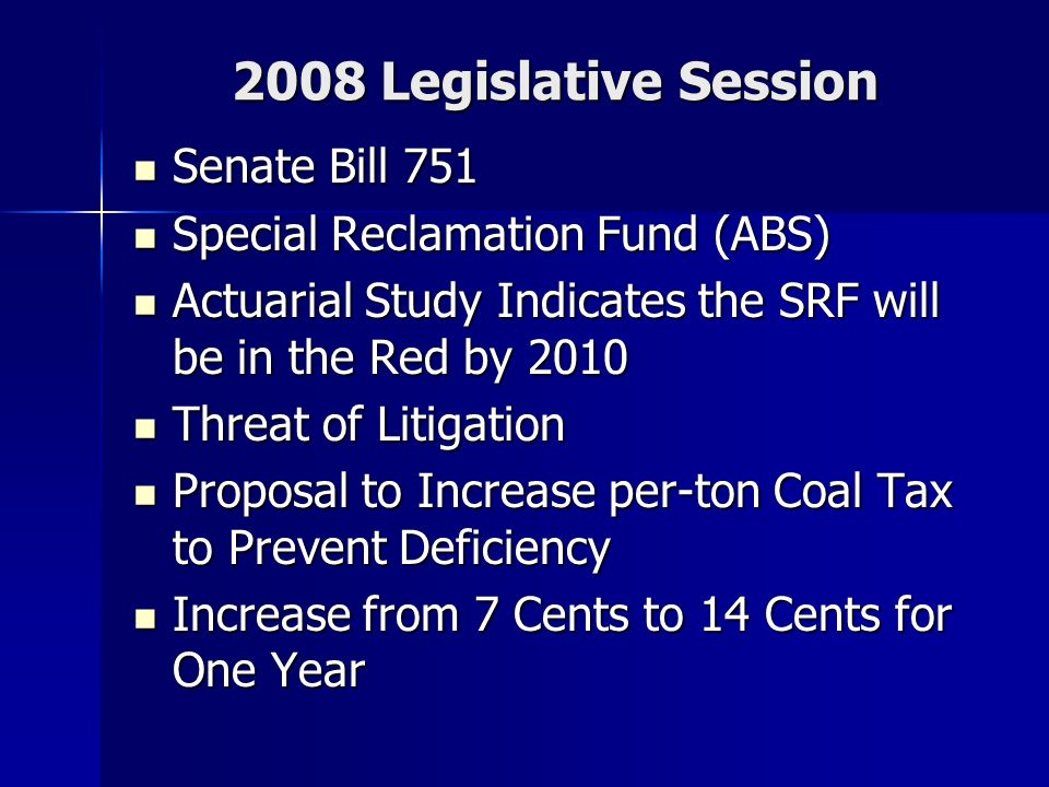 2008 Legislative Session Senate Bill 751 Senate Bill 751 Special Reclamation Fund (ABS) Special Reclamation Fund (ABS) Actuarial Study Indicates the SRF will be in the Red by 2010 Actuarial Study Indicates the SRF will be in the Red by 2010 Threat of Litigation Threat of Litigation Proposal to Increase per-ton Coal Tax to Prevent Deficiency Proposal to Increase per-ton Coal Tax to Prevent Deficiency Increase from 7 Cents to 14 Cents for One Year Increase from 7 Cents to 14 Cents for One Year