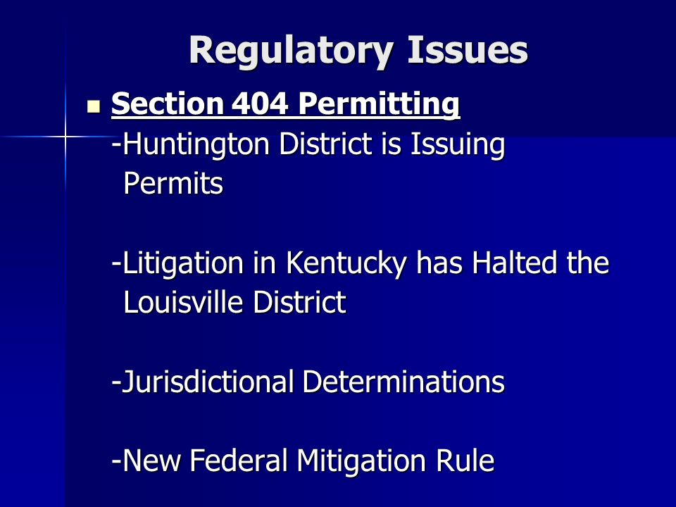 Regulatory Issues Section 404 Permitting Section 404 Permitting -Huntington District is Issuing Permits Permits -Litigation in Kentucky has Halted the Louisville District Louisville District -Jurisdictional Determinations -New Federal Mitigation Rule