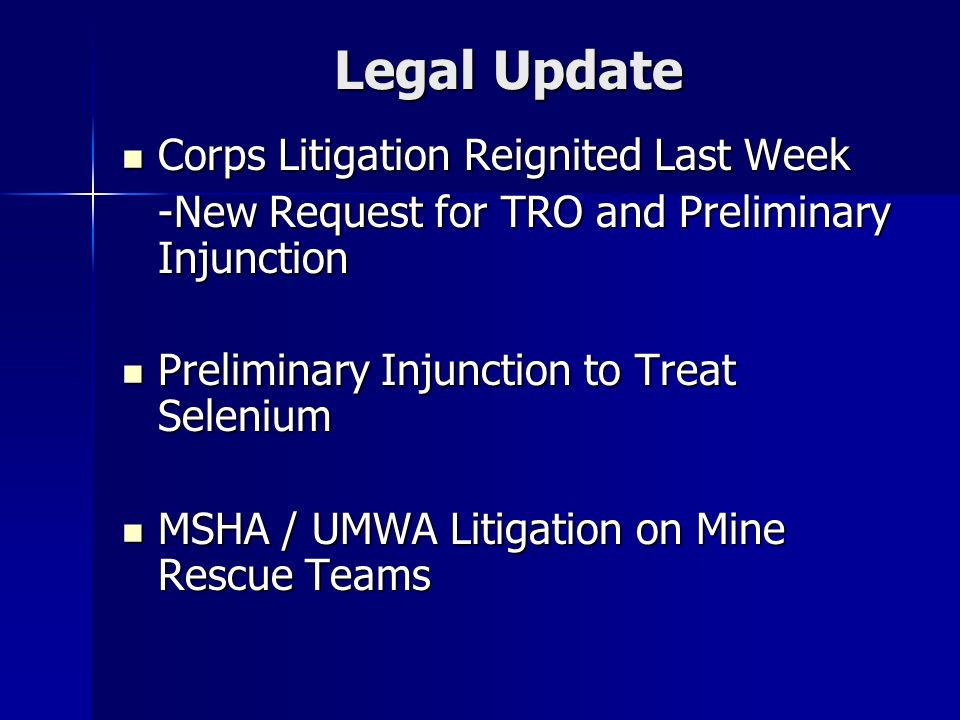 Legal Update Corps Litigation Reignited Last Week Corps Litigation Reignited Last Week -New Request for TRO and Preliminary Injunction Preliminary Injunction to Treat Selenium Preliminary Injunction to Treat Selenium MSHA / UMWA Litigation on Mine Rescue Teams MSHA / UMWA Litigation on Mine Rescue Teams