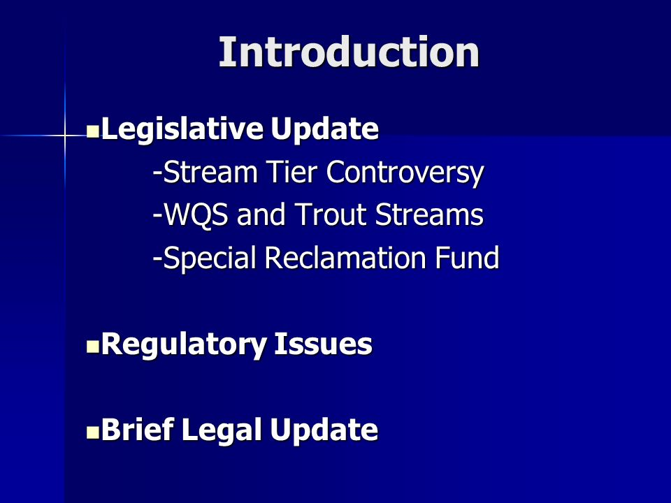 Introduction Legislative Update Legislative Update -Stream Tier Controversy -WQS and Trout Streams -Special Reclamation Fund Regulatory Issues Regulatory Issues Brief Legal Update Brief Legal Update