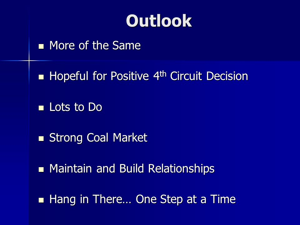 Outlook More of the Same More of the Same Hopeful for Positive 4 th Circuit Decision Hopeful for Positive 4 th Circuit Decision Lots to Do Lots to Do Strong Coal Market Strong Coal Market Maintain and Build Relationships Maintain and Build Relationships Hang in There… One Step at a Time Hang in There… One Step at a Time