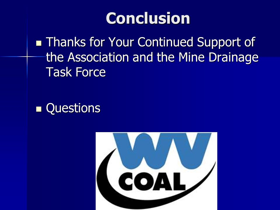 Conclusion Thanks for Your Continued Support of the Association and the Mine Drainage Task Force Thanks for Your Continued Support of the Association and the Mine Drainage Task Force Questions Questions