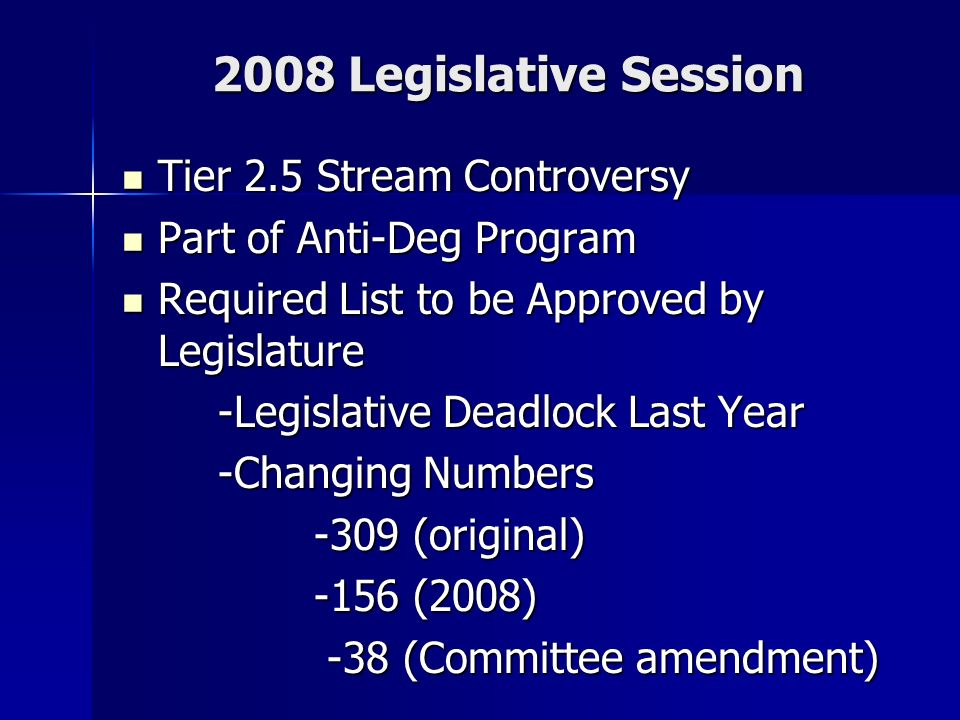 2008 Legislative Session Tier 2.5 Stream Controversy Tier 2.5 Stream Controversy Part of Anti-Deg Program Part of Anti-Deg Program Required List to be Approved by Legislature Required List to be Approved by Legislature -Legislative Deadlock Last Year -Changing Numbers -309 (original) -156 (2008) -38 (Committee amendment) -38 (Committee amendment)