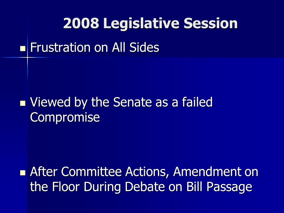 2008 Legislative Session Frustration on All Sides Frustration on All Sides Viewed by the Senate as a failed Compromise Viewed by the Senate as a failed Compromise After Committee Actions, Amendment on the Floor During Debate on Bill Passage After Committee Actions, Amendment on the Floor During Debate on Bill Passage