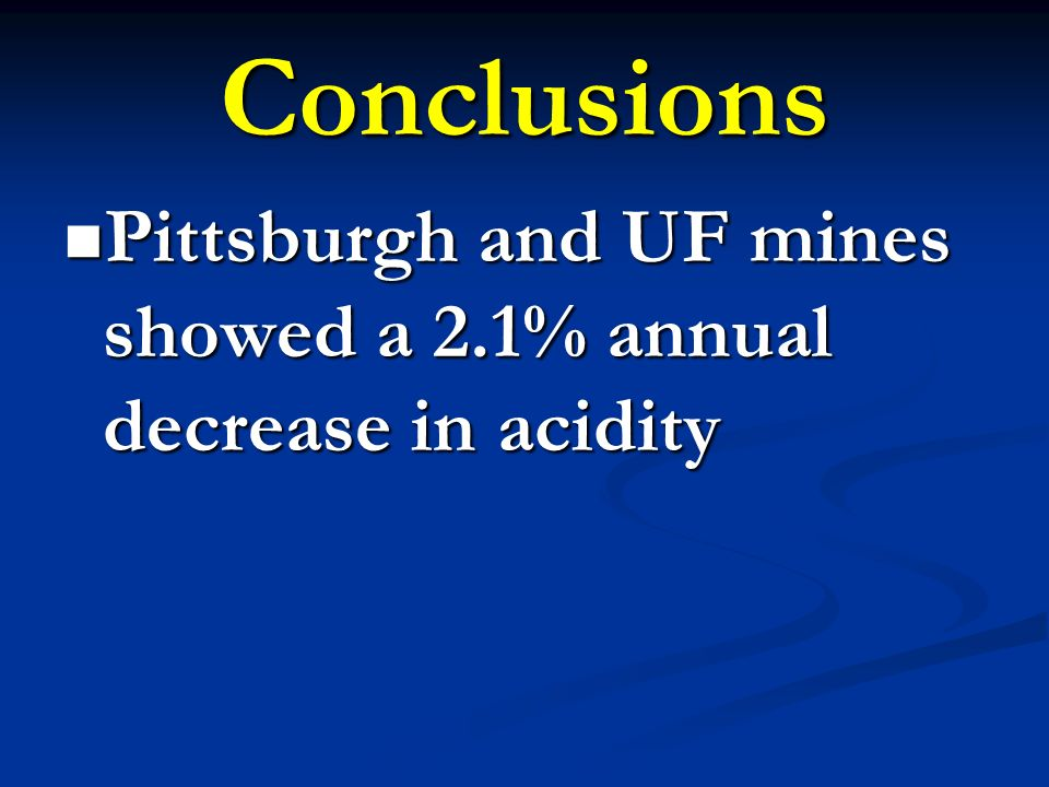 Conclusions Pittsburgh and UF mines showed a 2.1% annual decrease in acidity Pittsburgh and UF mines showed a 2.1% annual decrease in acidity