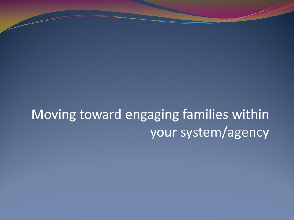 Moving toward engaging families within your system/agency