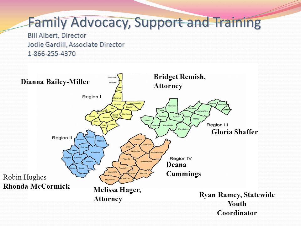 Family Advocacy, Support and Training Bill Albert, Director Jodie Gardill, Associate Director Dianna Bailey-Miller Deana Cummings Gloria Shaffer Melissa Hager, Attorney Bridget Remish, Attorney Ryan Ramey, Statewide Youth Coordinator Robin Hughes Rhonda McCormick