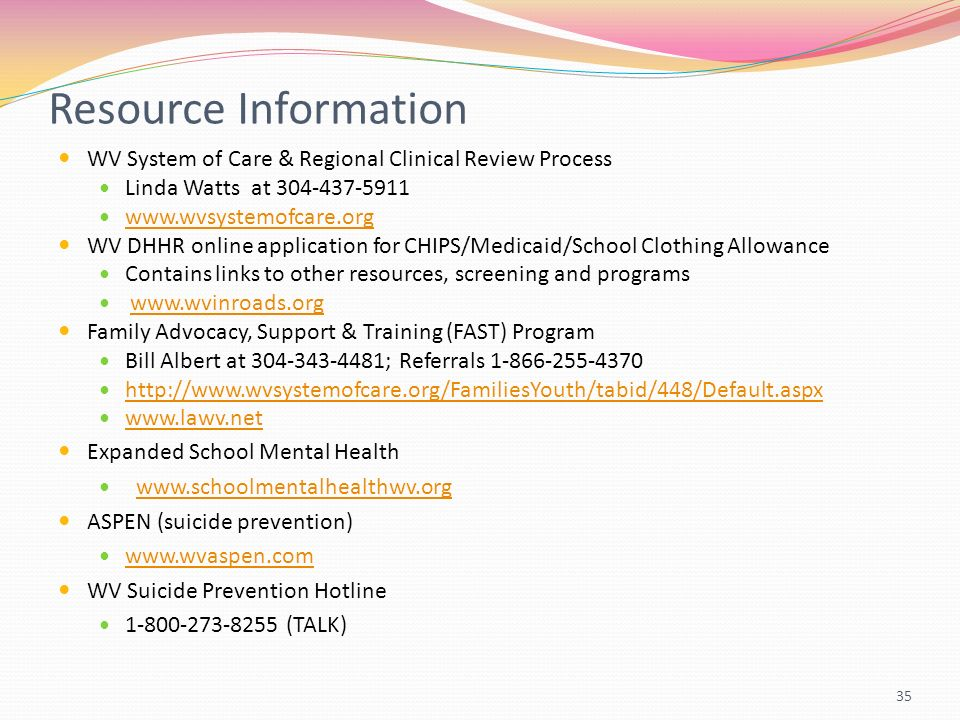 Resource Information WV System of Care & Regional Clinical Review Process Linda Watts at WV DHHR online application for CHIPS/Medicaid/School Clothing Allowance Contains links to other resources, screening and programs   Family Advocacy, Support & Training (FAST) Program Bill Albert at ; Referrals Expanded School Mental Health   ASPEN (suicide prevention)   WV Suicide Prevention Hotline (TALK) 35