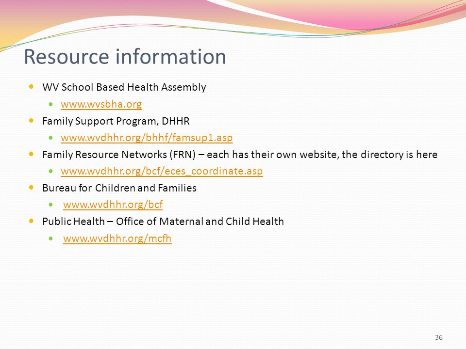 Resource information WV School Based Health Assembly   Family Support Program, DHHR   Family Resource Networks (FRN) – each has their own website, the directory is here   Bureau for Children and Families   Public Health – Office of Maternal and Child Health   36
