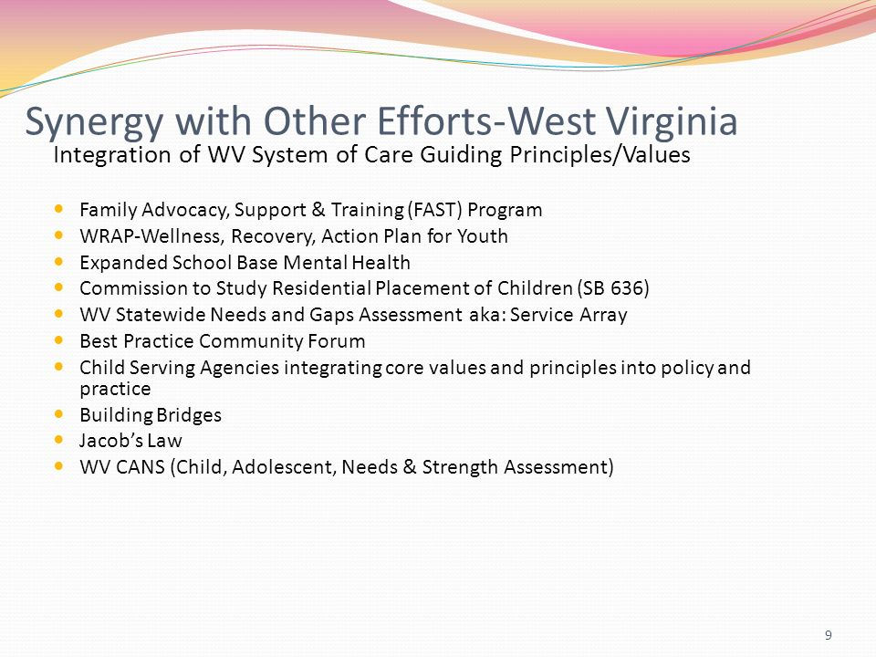 9 Synergy with Other Efforts-West Virginia Integration of WV System of Care Guiding Principles/Values Family Advocacy, Support & Training (FAST) Program WRAP-Wellness, Recovery, Action Plan for Youth Expanded School Base Mental Health Commission to Study Residential Placement of Children (SB 636) WV Statewide Needs and Gaps Assessment aka: Service Array Best Practice Community Forum Child Serving Agencies integrating core values and principles into policy and practice Building Bridges Jacobs Law WV CANS (Child, Adolescent, Needs & Strength Assessment)